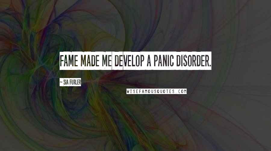 Sia Furler quotes: Fame made me develop a panic disorder.
