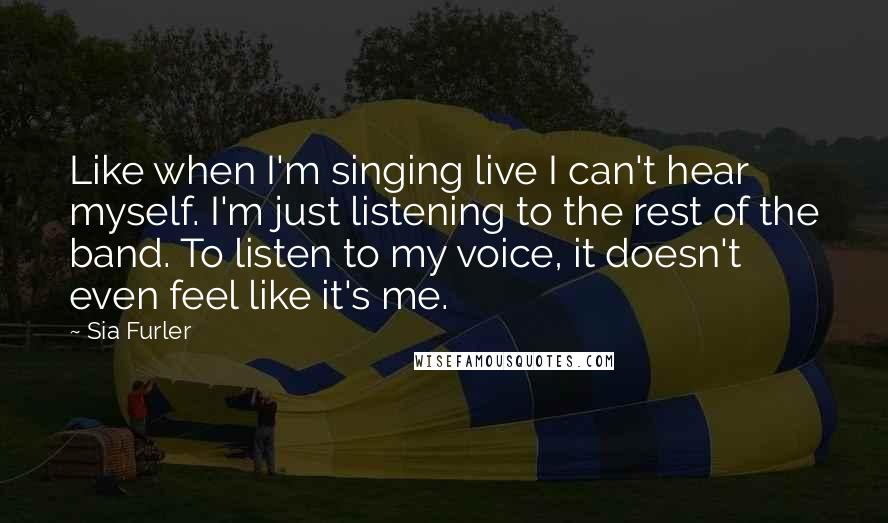 Sia Furler quotes: Like when I'm singing live I can't hear myself. I'm just listening to the rest of the band. To listen to my voice, it doesn't even feel like it's me.