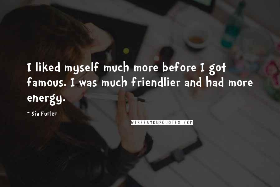 Sia Furler quotes: I liked myself much more before I got famous. I was much friendlier and had more energy.