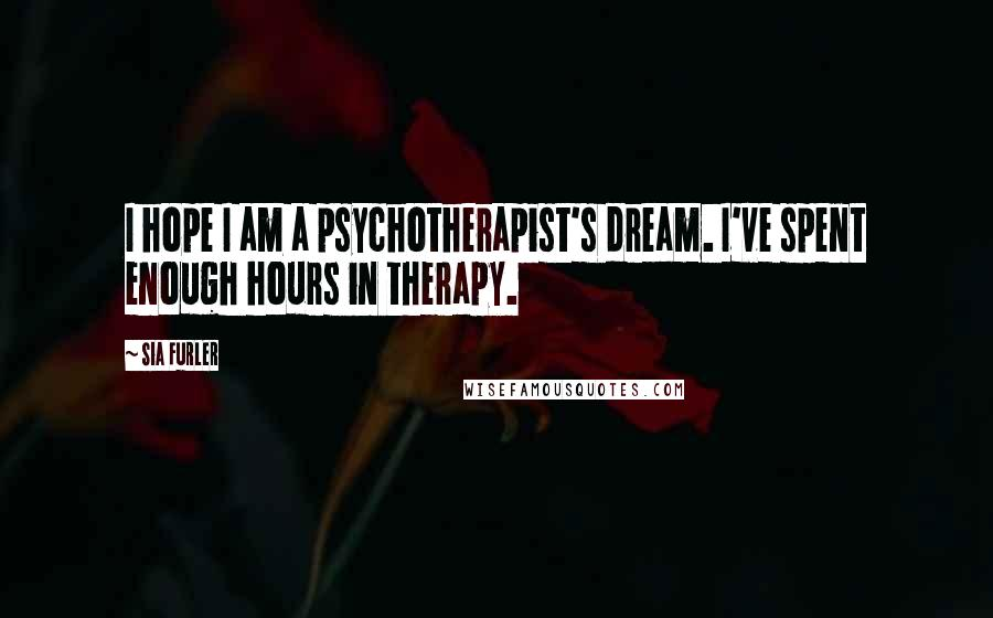 Sia Furler quotes: I hope I am a psychotherapist's dream. I've spent enough hours in therapy.