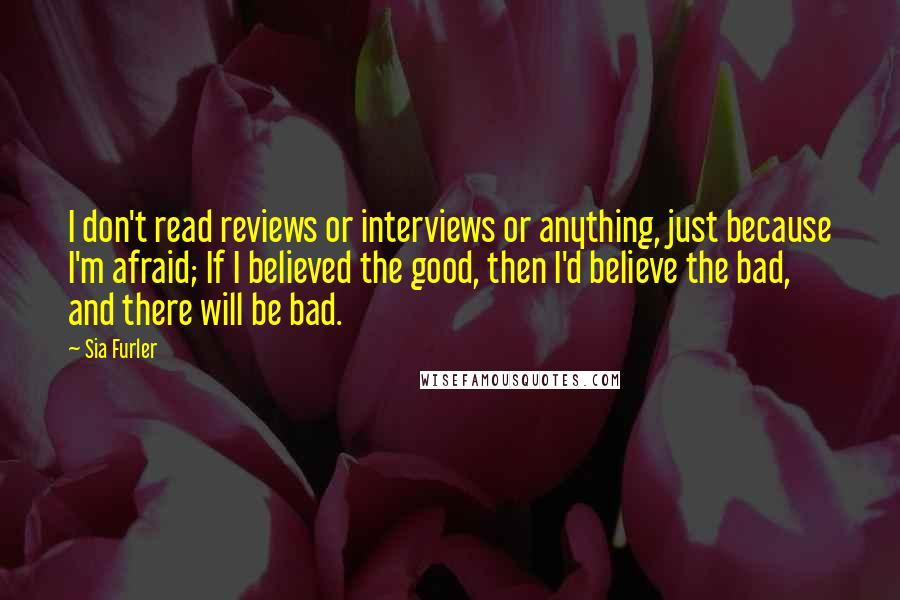 Sia Furler quotes: I don't read reviews or interviews or anything, just because I'm afraid; If I believed the good, then I'd believe the bad, and there will be bad.