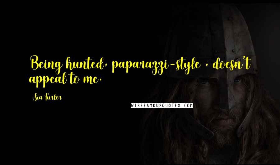 Sia Furler quotes: Being hunted, paparazzi-style , doesn't appeal to me.