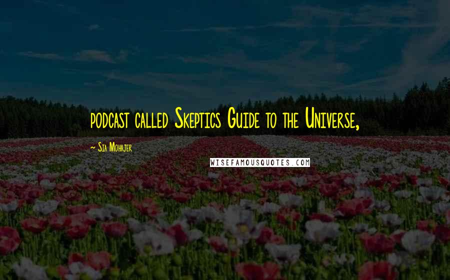 Sia Mohajer quotes: podcast called Skeptics Guide to the Universe,