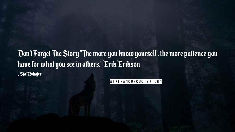 """Sia Mohajer quotes: Don't Forget The Story """"The more you know yourself, the more patience you have for what you see in others."""" Erik Erikson"""