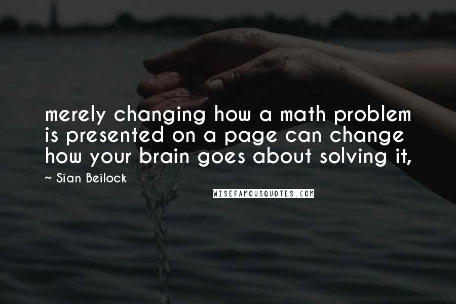 Sian Beilock quotes: merely changing how a math problem is presented on a page can change how your brain goes about solving it,