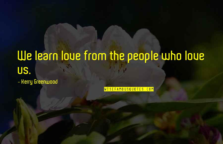 Siballe Quotes By Kerry Greenwood: We learn love from the people who love