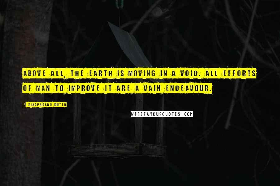 Sibaprasad Dutta quotes: Above all, the earth is moving in a void. All efforts of man to improve it are a vain endeavour.