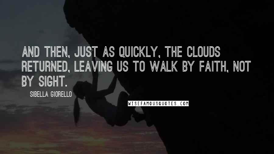 Sibella Giorello quotes: And then, just as quickly, the clouds returned, leaving us to walk by faith, not by sight.