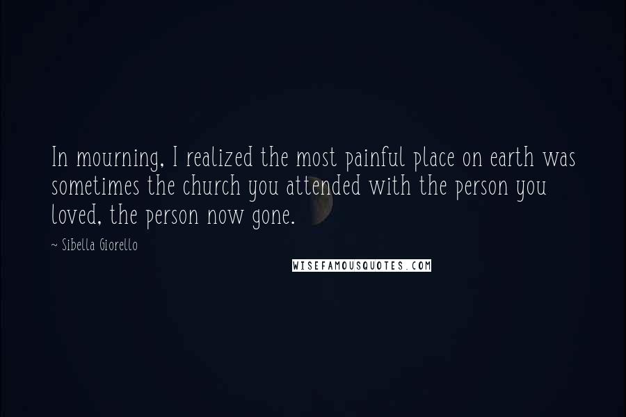 Sibella Giorello quotes: In mourning, I realized the most painful place on earth was sometimes the church you attended with the person you loved, the person now gone.