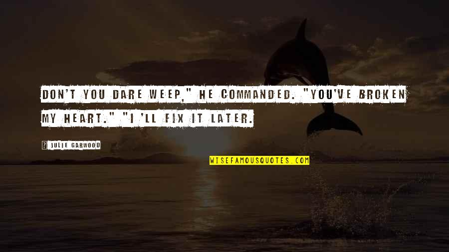 """Sibling Fights Quotes By Julie Garwood: Don't you dare weep,"""" he commanded. """"You've broken"""