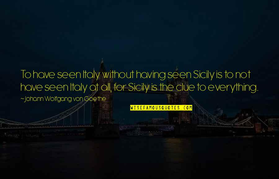 Sicily Italy Quotes By Johann Wolfgang Von Goethe: To have seen Italy without having seen Sicily