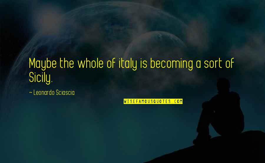 Sicily Italy Quotes By Leonardo Sciascia: Maybe the whole of italy is becoming a
