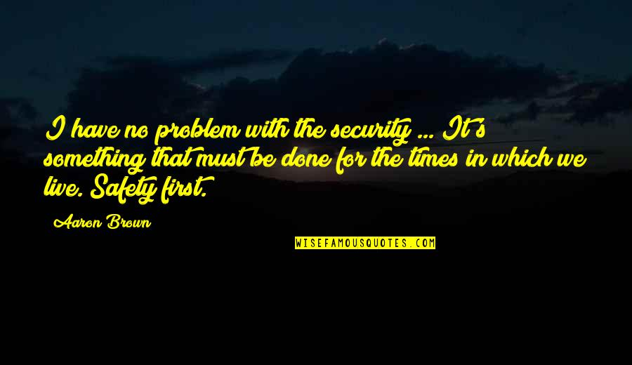 Sick And Tired Of Life Quotes By Aaron Brown: I have no problem with the security ...