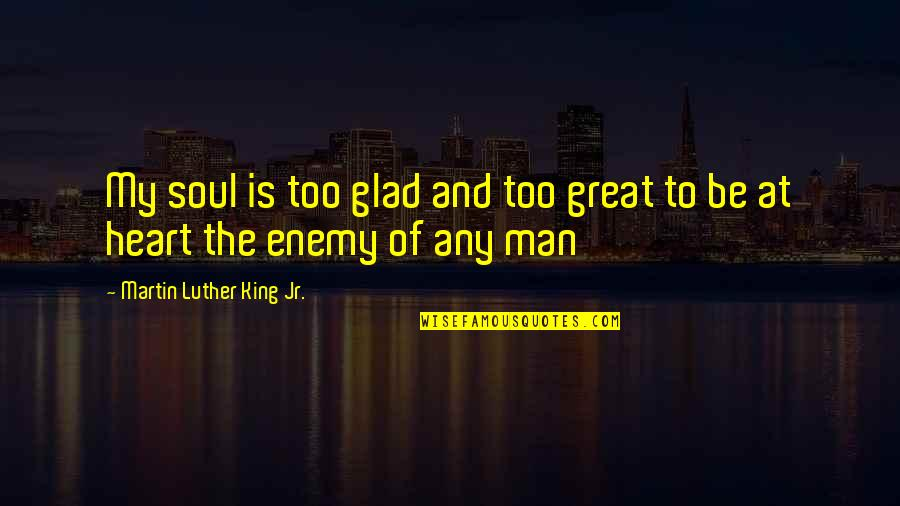 Sick And Tired Of Life Quotes By Martin Luther King Jr.: My soul is too glad and too great