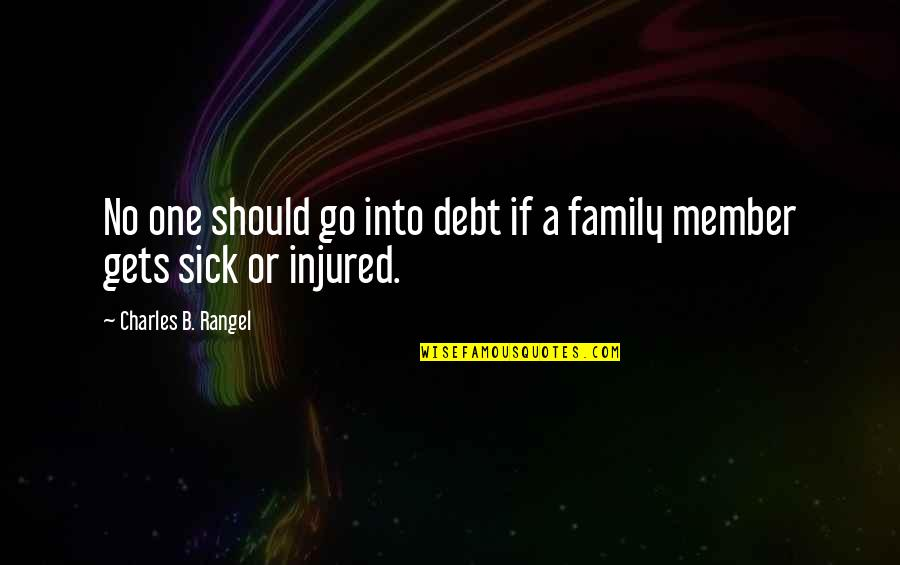 Sick Family Member Quotes By Charles B. Rangel: No one should go into debt if a