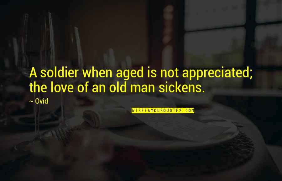 Sickens Quotes By Ovid: A soldier when aged is not appreciated; the