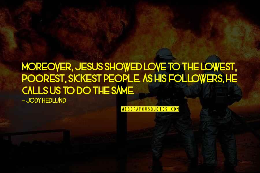 Sickest Quotes By Jody Hedlund: Moreover, Jesus showed love to the lowest, poorest,