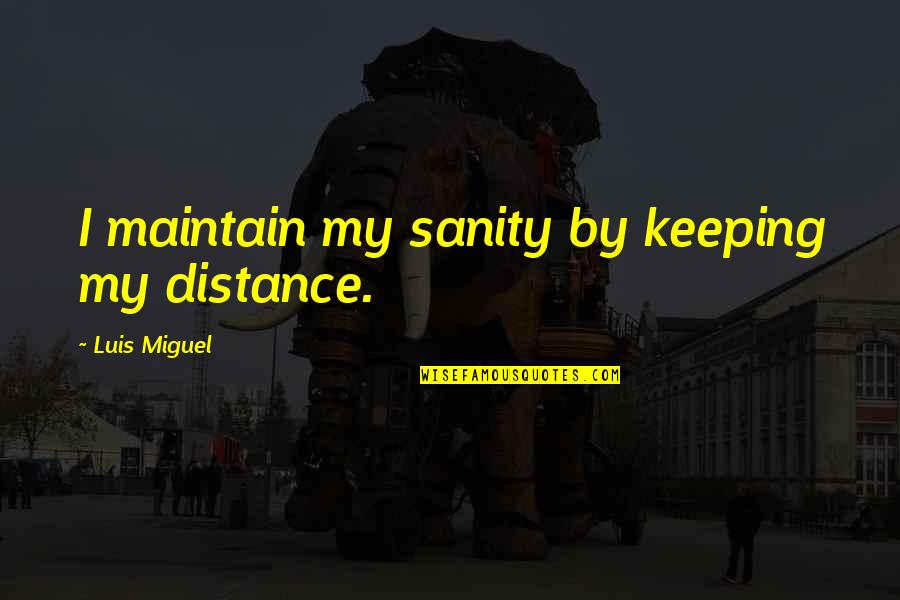 Sickest Quotes By Luis Miguel: I maintain my sanity by keeping my distance.
