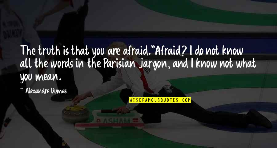 Sickets Quotes By Alexandre Dumas: The truth is that you are afraid.''Afraid? I