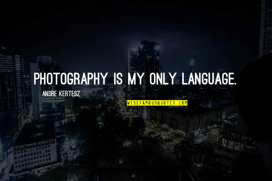 Sickets Quotes By Andre Kertesz: Photography is my only language.