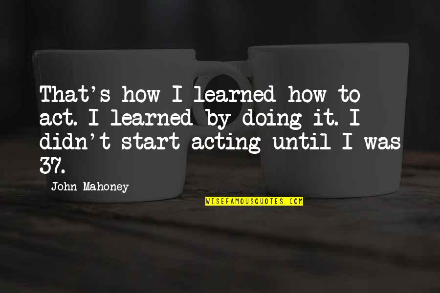 Sickets Quotes By John Mahoney: That's how I learned how to act. I