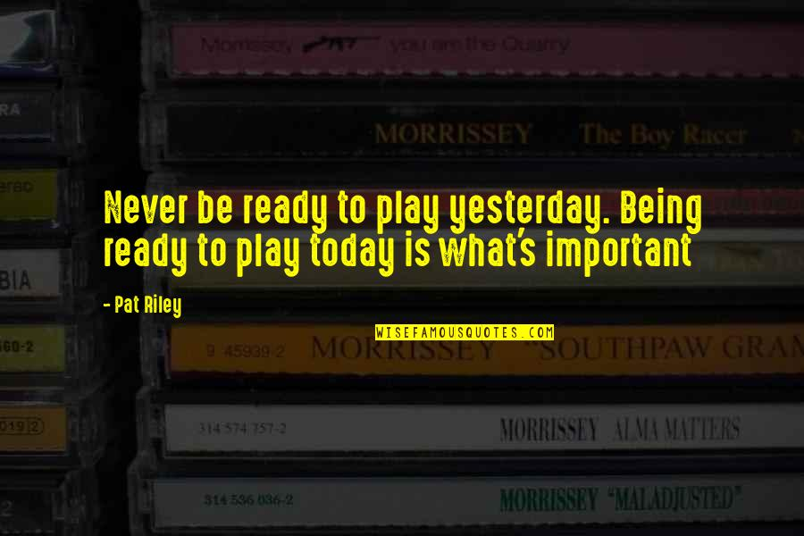 Sickets Quotes By Pat Riley: Never be ready to play yesterday. Being ready