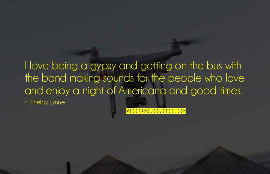 Sickets Quotes By Shelby Lynne: I love being a gypsy and getting on