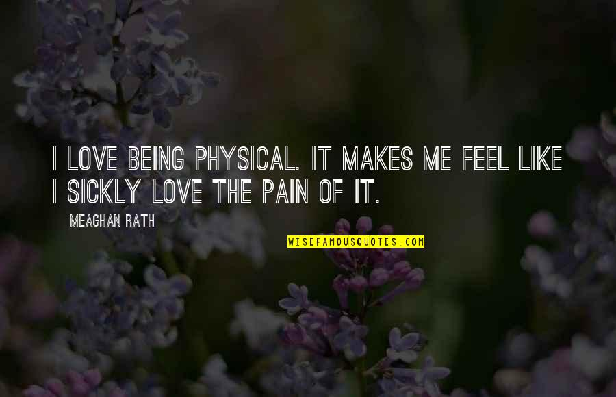 Sickly Love Quotes By Meaghan Rath: I love being physical. It makes me feel
