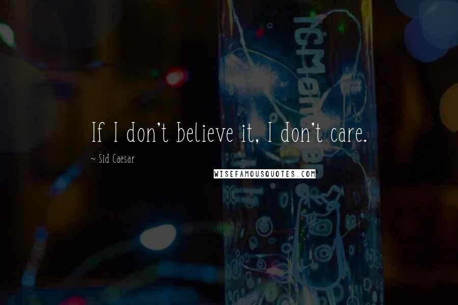 Sid Caesar quotes: If I don't believe it, I don't care.
