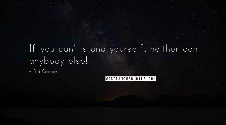 Sid Caesar quotes: If you can't stand yourself, neither can anybody else!