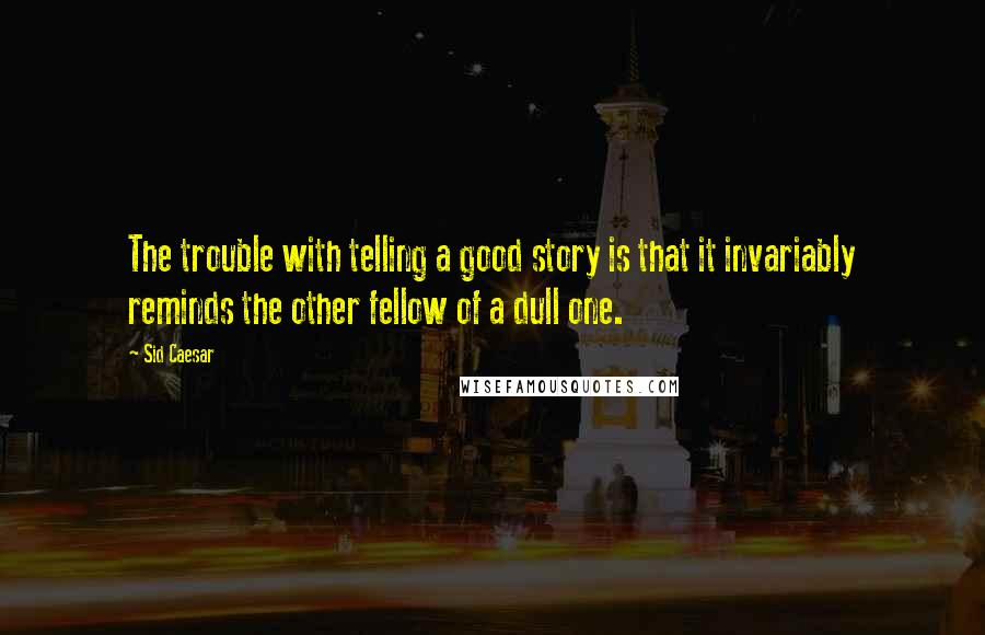Sid Caesar quotes: The trouble with telling a good story is that it invariably reminds the other fellow of a dull one.