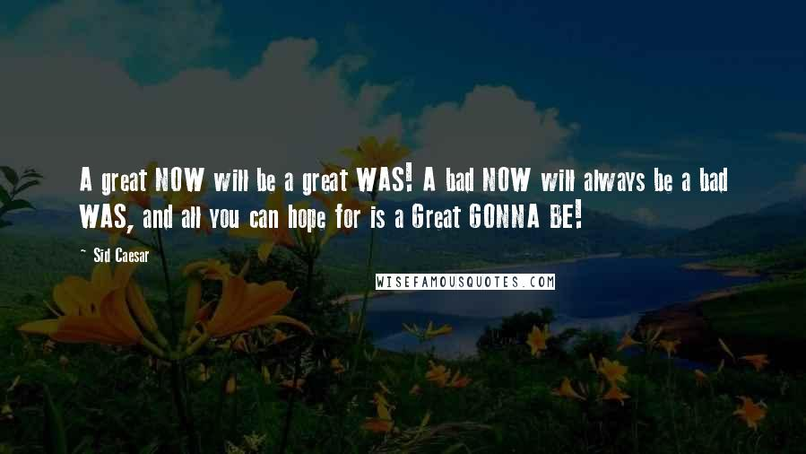 Sid Caesar quotes: A great NOW will be a great WAS! A bad NOW will always be a bad WAS, and all you can hope for is a Great GONNA BE!