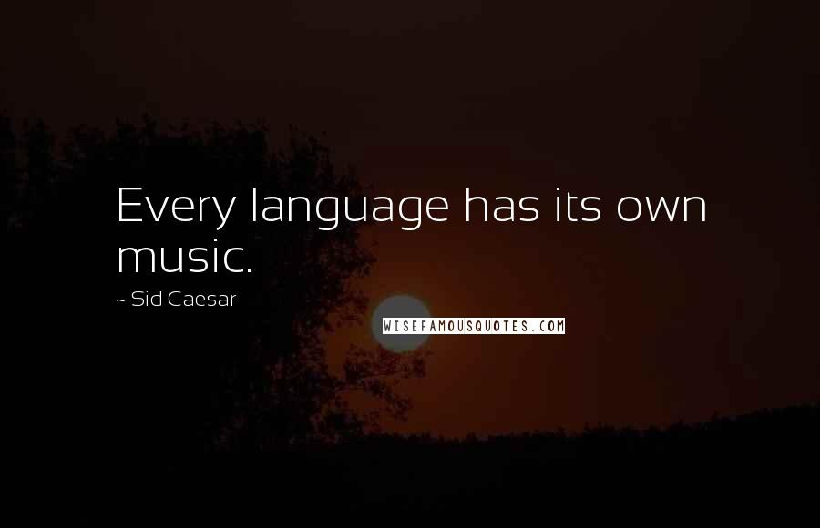 Sid Caesar quotes: Every language has its own music.