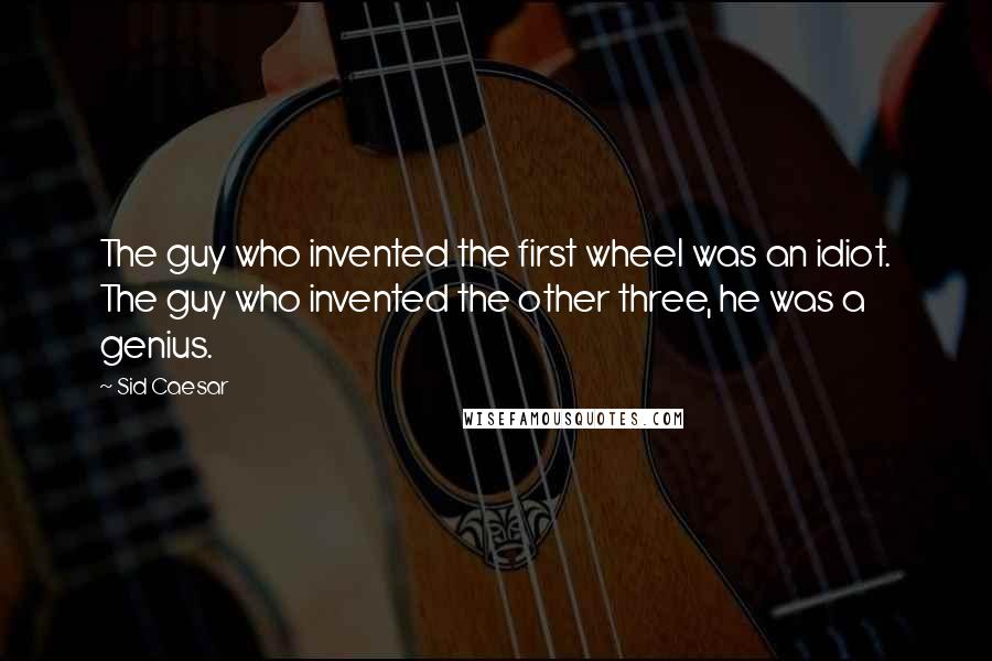 Sid Caesar quotes: The guy who invented the first wheel was an idiot. The guy who invented the other three, he was a genius.