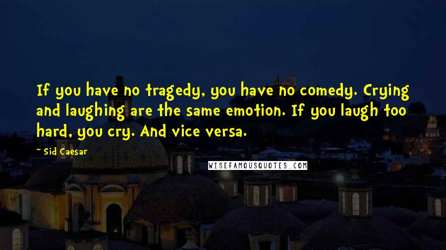 Sid Caesar quotes: If you have no tragedy, you have no comedy. Crying and laughing are the same emotion. If you laugh too hard, you cry. And vice versa.