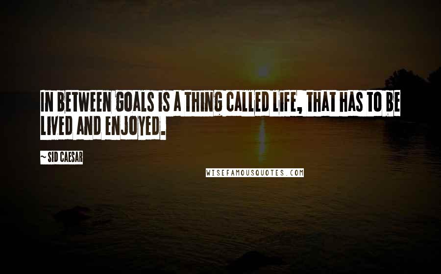 Sid Caesar quotes: In between goals is a thing called life, that has to be lived and enjoyed.