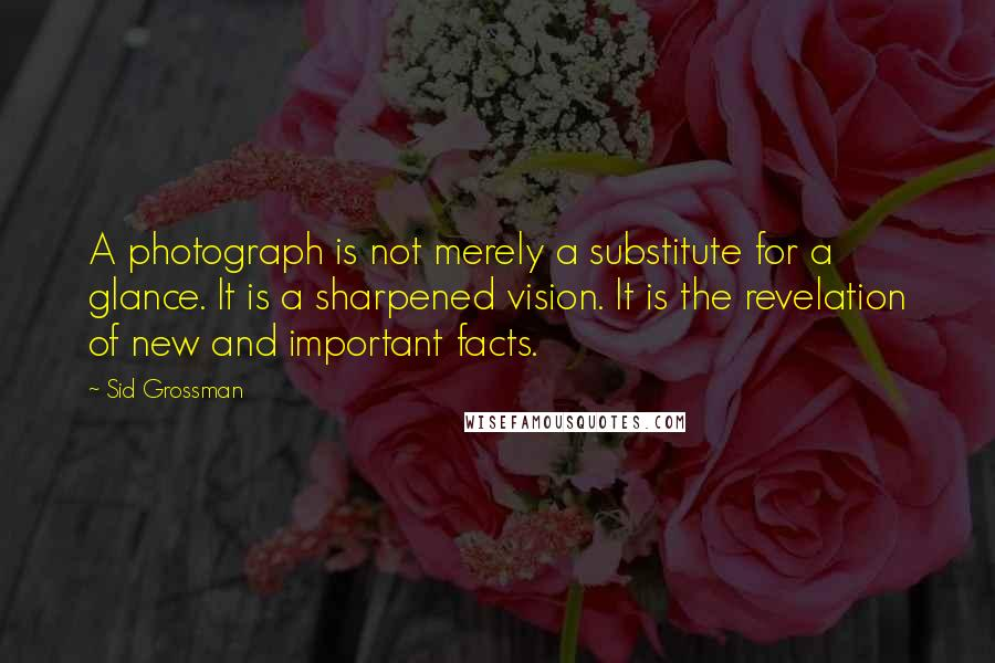 Sid Grossman quotes: A photograph is not merely a substitute for a glance. It is a sharpened vision. It is the revelation of new and important facts.