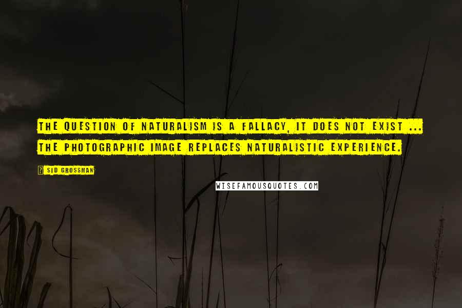 Sid Grossman quotes: The question of naturalism is a fallacy, it does not exist ... The photographic image replaces naturalistic experience.