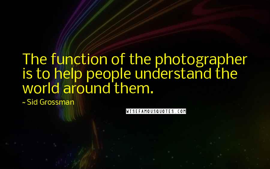 Sid Grossman quotes: The function of the photographer is to help people understand the world around them.