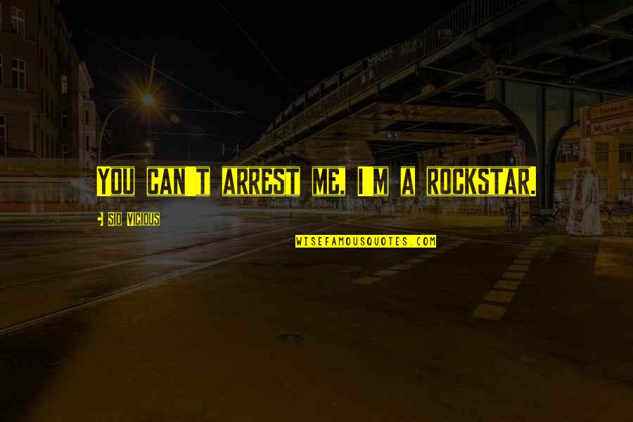 Sid Vicious Quotes By Sid Vicious: You can't arrest me, I'm a rockstar.