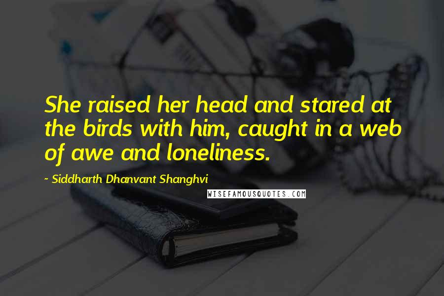 Siddharth Dhanvant Shanghvi quotes: She raised her head and stared at the birds with him, caught in a web of awe and loneliness.