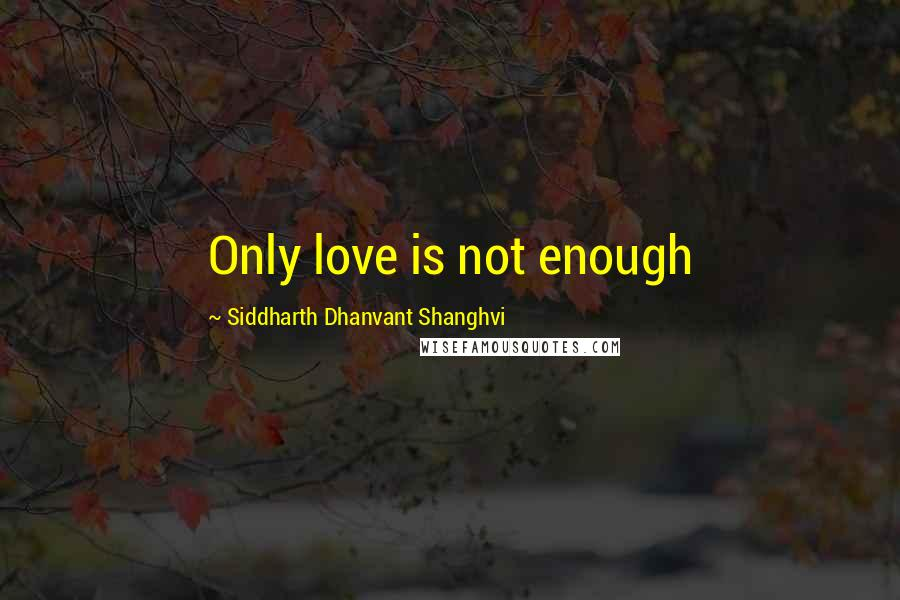 Siddharth Dhanvant Shanghvi quotes: Only love is not enough