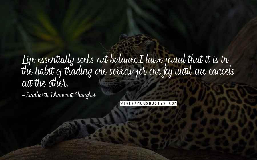 Siddharth Dhanvant Shanghvi quotes: Life essentially seeks out balance.I have found that it is in the habit of trading one sorrow for one joy until one cancels out the other.