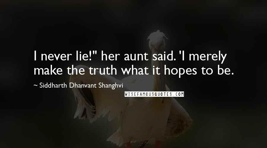 """Siddharth Dhanvant Shanghvi quotes: I never lie!"""" her aunt said. 'I merely make the truth what it hopes to be."""