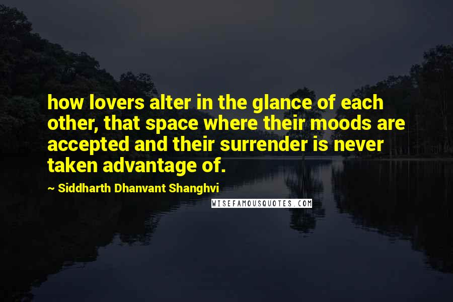 Siddharth Dhanvant Shanghvi quotes: how lovers alter in the glance of each other, that space where their moods are accepted and their surrender is never taken advantage of.