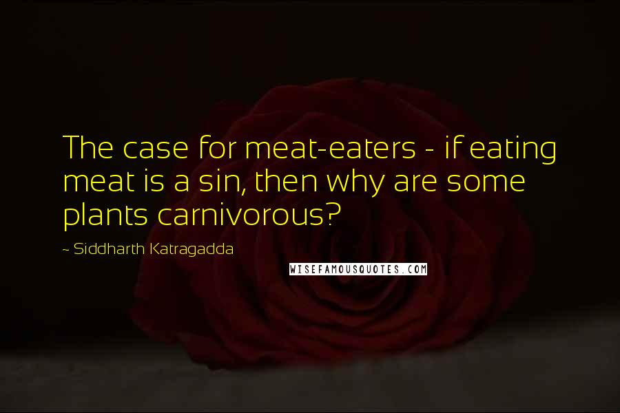 Siddharth Katragadda quotes: The case for meat-eaters - if eating meat is a sin, then why are some plants carnivorous?