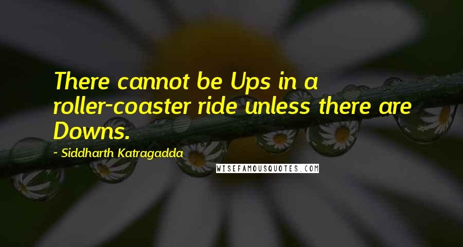 Siddharth Katragadda quotes: There cannot be Ups in a roller-coaster ride unless there are Downs.