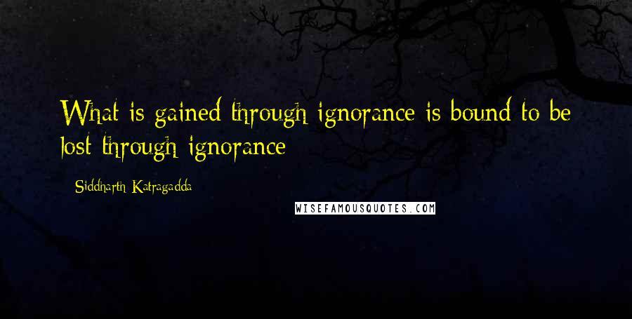 Siddharth Katragadda quotes: What is gained through ignorance is bound to be lost through ignorance