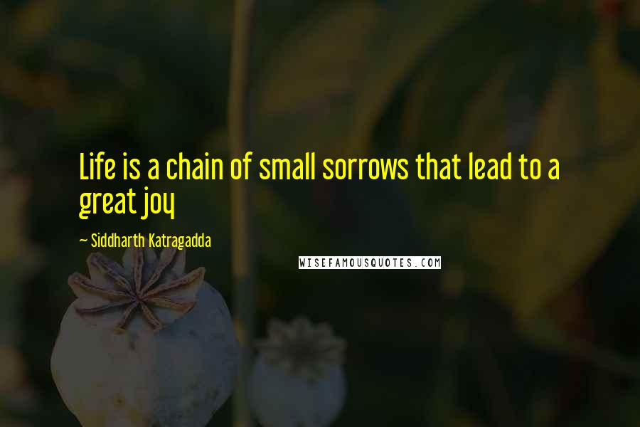 Siddharth Katragadda quotes: Life is a chain of small sorrows that lead to a great joy