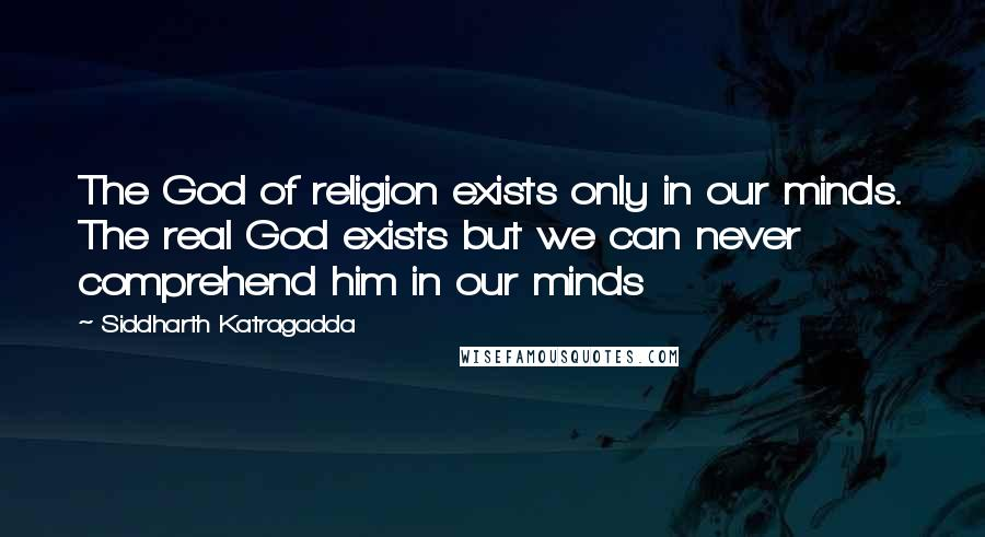 Siddharth Katragadda quotes: The God of religion exists only in our minds. The real God exists but we can never comprehend him in our minds
